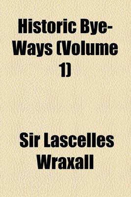 Historic Bye-Ways (Volume 1) (Paperback): C. F. Lascelles Wraxall, Sir Lascelles Wraxall