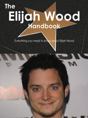 The Elijah Wood Handbook - Everything You Need to Know about Elijah Wood (Electronic book text): Emily Smith