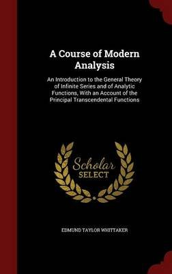 A Course of Modern Analysis - An Introduction to the General Theory of Infinite Series and of Analytic Functions, with an...