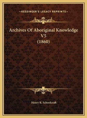 Archives of Aboriginal Knowledge V5 (1860) (Hardcover): Henry R Schoolcraft