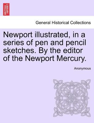 Newport Illustrated, in a Series of Pen and Pencil Sketches. by the Editor of the Newport Mercury. (Paperback): Anonymous