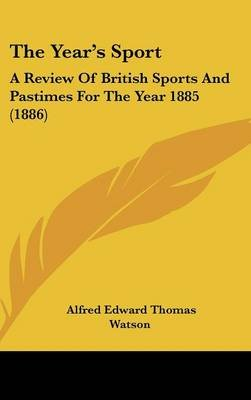 The Year's Sport - A Review of British Sports and Pastimes for the Year 1885 (1886) (Hardcover): Alfred Edward Thomas...