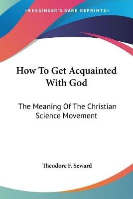 How To Get Acquainted With God - The Meaning Of The Christian Science Movement (Paperback): Theodore F. Seward