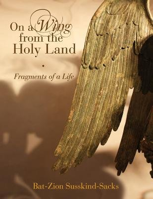 On a Wing from the Holy Land - Fragments of a Life (Paperback): Bat-Zion Susskind-Sacks