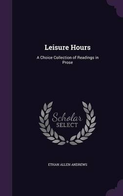 Leisure Hours - A Choice Collection of Readings in Prose (Hardcover): Ethan Allen Andrews