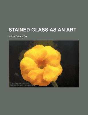 Stained Glass as an Art (Paperback): Henry Holiday