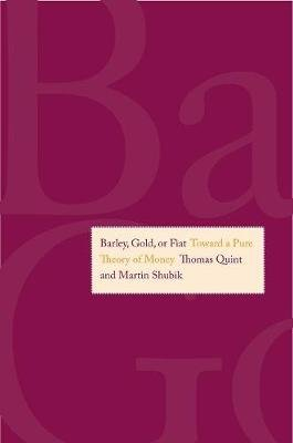 Barley, Gold, or Fiat - Toward a Pure Theory of Money (Hardcover, New): Thomas Quint, Martin Shubik
