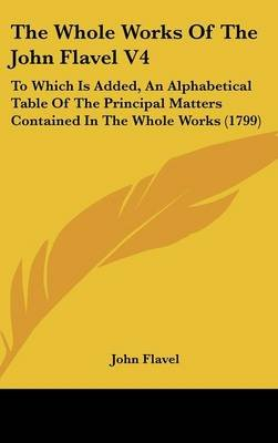The Whole Works of the John Flavel V4 - To Which Is Added, an Alphabetical Table of the Principal Matters Contained in the...