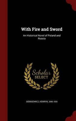 With Fire and Sword - An Historical Novel of Poland and Russia (Hardcover): Henryk Sienkiewicz