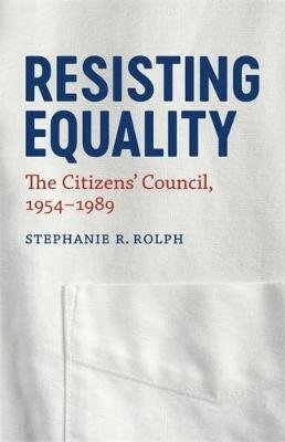 Resisting Equality - The Citizens' Council, 1954-1989 (Hardcover): Stephanie R Rolph