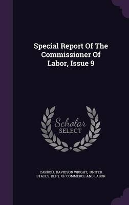 Special Report of the Commissioner of Labor, Issue 9 (Hardcover): Carroll Davidson Wright