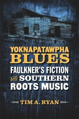 Yoknapatawpha Blues - Faulkner's Fiction and Southern Roots Music (Hardcover): Tim A. Ryan