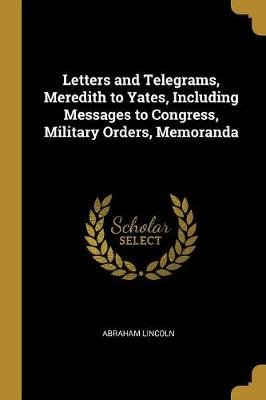 Letters and Telegrams, Meredith to Yates, Including Messages to Congress, Military Orders, Memoranda (Paperback): Abraham...