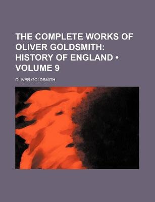 The Complete Works of Oliver Goldsmith (Volume 9); History of England (Paperback): Oliver Goldsmith