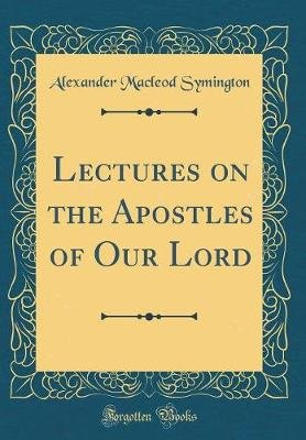 Lectures on the Apostles of Our Lord (Classic Reprint) (Hardcover): Alexander Macleod Symington