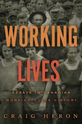Working Lives - Essays in Canadian Working-Class History (Hardcover): Craig Heron
