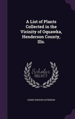 A List of Plants Collected in the Vicinity of Oquawka, Henderson County, Ills. (Hardcover): Harry Norton Patterson