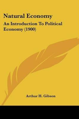 Natural Economy - An Introduction to Political Economy (1900) (Paperback): Arthur H. Gibson