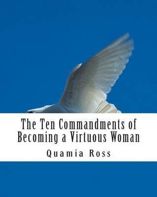 The Ten Commandments of Becoming a Virtuous Woman - A Woman's Guide to Becoming an Exceptional Woman of Virtue & Purpose...