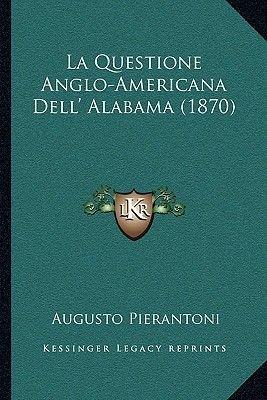 La Questione Anglo-Americana Dell' Alabama (1870) (Italian, Paperback): Augusto Pierantoni