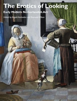 The Erotics of Looking - Early Modern Netherlandish Art (Paperback): Angela Vanhaelen, Bronwen Wilson