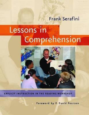 Lessons in Comprehension - Explicit Instruction in the Reading Workshop (Paperback): Frank Serafini
