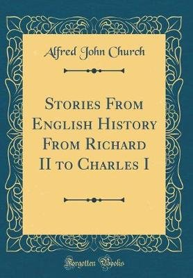 Stories from English History from Richard II to Charles I (Classic Reprint) (Hardcover): Alfred John Church