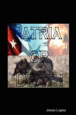 Patria or Death (Paperback): Jesus Lopez