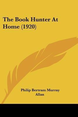The Book Hunter at Home (1920) (Paperback): Philip Bertram Murray Allan