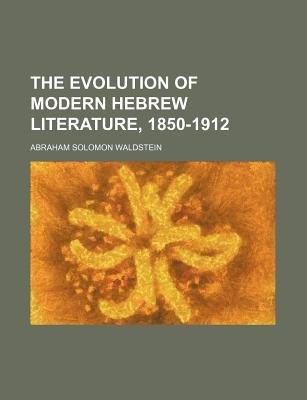 The Evolution of Modern Hebrew Literature, 1850-1912 (Paperback): Abraham Solomon Waldstein