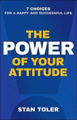 The Power of Your Attitude - 7 Choices for a Happy and Successful Life (Paperback): Stan Toler