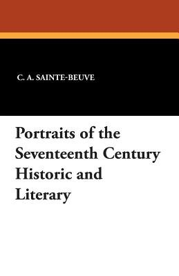 Portraits of the Seventeenth Century Historic and Literary (Paperback): C. A. Sainte-beuve