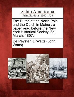 The Dutch at the North Pole and the Dutch in Maine - A Paper Read Before the New York Historical Society, 3D March, 1857....