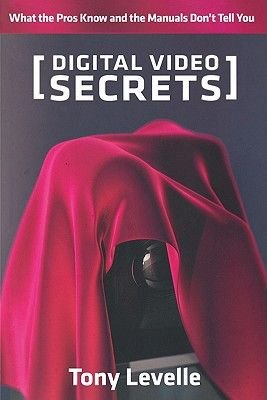 Digital Video Secrets - What the Pros Know and the Manuals Don't Tell You (Electronic book text): Tony Levelle