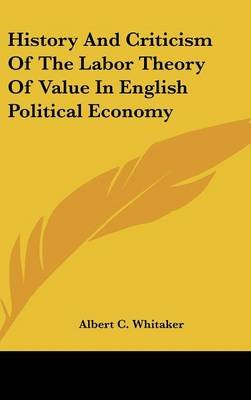 History and Criticism of the Labor Theory of Value in English Political Economy (Hardcover): Albert C. Whitaker
