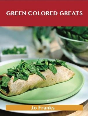 Green Colored Greats - Delicious Green Colored Recipes, the Top 99 Green Colored Recipes (Electronic book text): Jo Franks