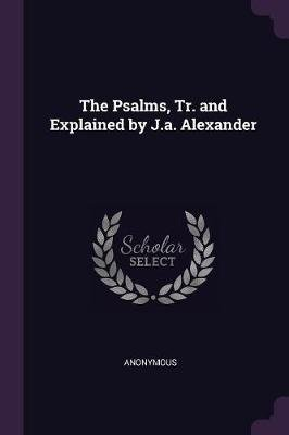 The Psalms, Tr. and Explained by J.A. Alexander (Paperback): Anonymous