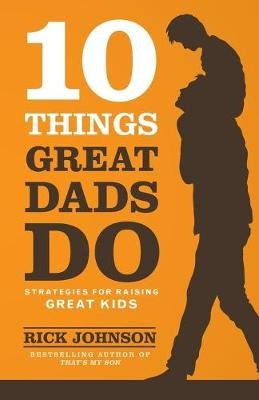 10 Things Great Dads Do - Strategies For Raising Great Kids (Paperback): Rick Johnson