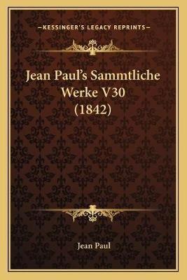 Jean Paul's Sammtliche Werke V30 (1842) (Paperback): Jean Paul