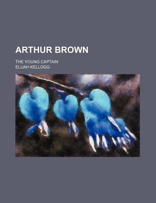 Arthur Brown; The Young Captain (Paperback): Elijah Kellogg