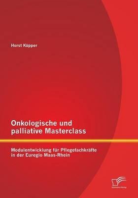 Onkologische Und Palliative Masterclass - Modulentwicklung Fur Pflegefachkrafte in Der Euregio Maas-Rhein (English, German,...