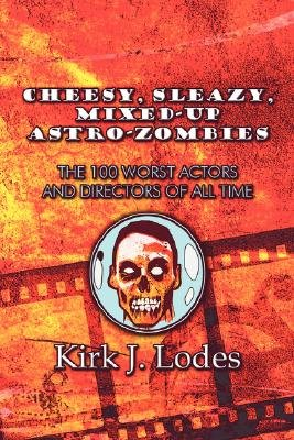 Cheesy, Sleazy, Mixed-Up Astro-Zombies - The 100 Worst Actors and Directors of All Time (Paperback): Kirk J. Lodes