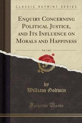 Enquiry Concerning Political Justice, and Its Influence on Morals and Happiness, Vol. 1 of 2 (Classic Reprint) (Paperback):...