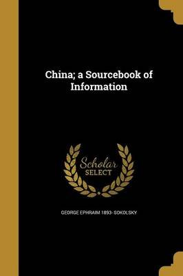 China; A Sourcebook of Information (Paperback): George Ephraim 1893- Sokolsky