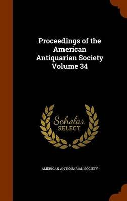 Proceedings of the American Antiquarian Society Volume 34 (Hardcover): American Antiquarian Society