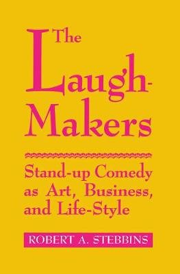 The Laugh-Makers - Stand-Up Comedy as Art, Business, and Life-Style (Hardcover, New): Robert A. 'Stebbins
