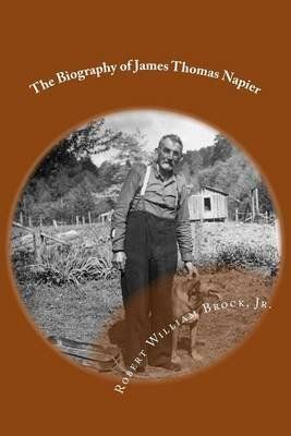The Biography of James Thomas Napier - My Grandfather - His Life and His Legacy (Paperback): Robert William Brock Jr