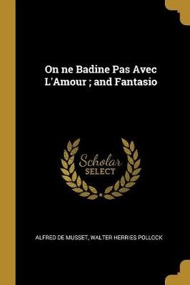 On Ne Badine Pas Avec l'Amour; And Fantasio (Paperback): Alfred De Musset, Walter Herries Pollock