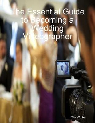 The Essential Guide to Becoming a Wedding Videographer (Electronic book text): Rita Wolfe