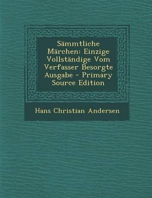 Sammtliche Marchen - Einzige Vollstandige Vom Verfasser Besorgte Ausgabe - Primary Source Edition (German, Paperback): Hans...